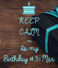 Poster: KEEP CALM cuz its my Birthday #31 Mar.