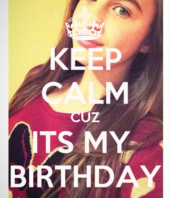 Poster: KEEP CALM CUZ ITS MY  BIRTHDAY