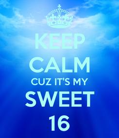 Poster: KEEP CALM CUZ IT'S MY SWEET 16