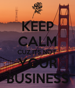 Poster: KEEP CALM CUZ ITS NOT  YOUR BUSINESS