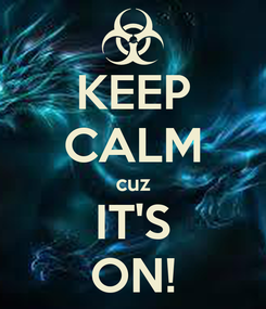 Poster: KEEP CALM cuz IT'S ON!