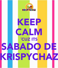 Poster: KEEP CALM ´CUZ ITS SABADO DE KRISPYCHAZ