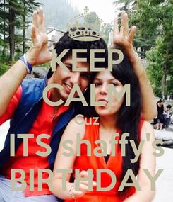 Poster: KEEP CALM Cuz ITS shaffy's BIRTHDAY