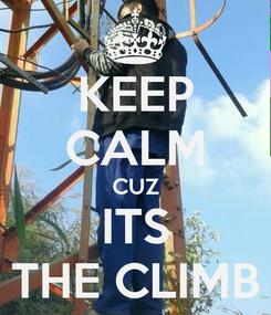 Poster: KEEP CALM CUZ ITS THE CLIMB