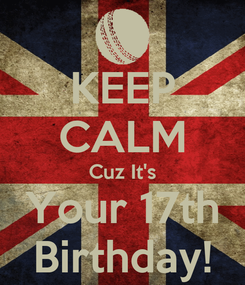 Poster: KEEP CALM Cuz It's Your 17th Birthday!