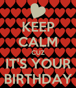 Poster: KEEP CALM CUZ IT'S YOUR BIRTHDAY