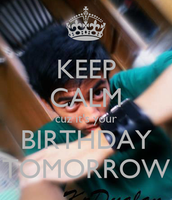 Poster: KEEP CALM cuz it's your  BIRTHDAY  TOMORROW