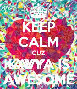 Poster: KEEP CALM CUZ KAVYA IS  AWESOME