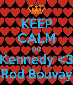 Poster: KEEP CALM cuz Kennedy <3 Rod Bouvay