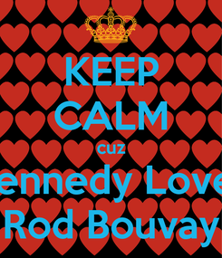 Poster: KEEP CALM cuz Kennedy Loves Rod Bouvay