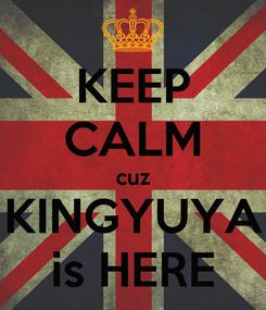 Poster: KEEP CALM cuz KINGYUYA is HERE