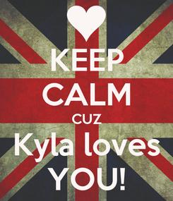 Poster: KEEP CALM CUZ Kyla loves YOU!