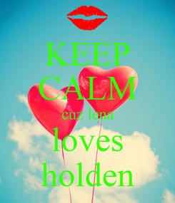 Poster: KEEP CALM cuz lena loves holden