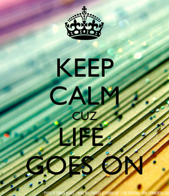 Poster: KEEP CALM CUZ LIFE  GOES ON