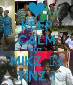 Poster: KEEP CALM CUZ  MIKZ  ♥'s TINZ ☺