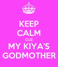 Poster: KEEP CALM CUZ MY KIYA'S GODMOTHER