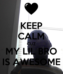 Poster: KEEP CALM CUZ MY LIL BRO IS AWESOME