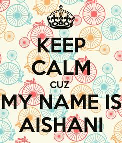 Poster: KEEP CALM CUZ  MY NAME IS AISHANI
