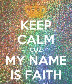 Poster: KEEP CALM CUZ MY NAME IS FAITH