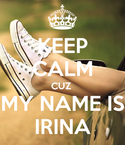 Poster: KEEP CALM CUZ  MY NAME IS IRINA