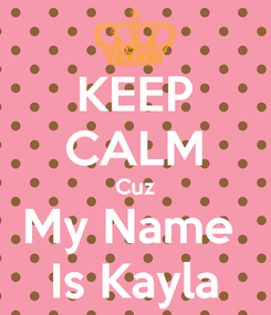 Poster: KEEP CALM Cuz My Name  Is Kayla