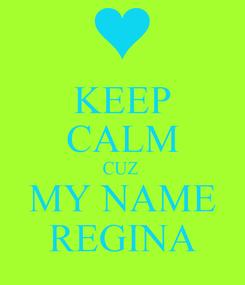 Poster: KEEP CALM CUZ  MY NAME REGINA