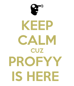 Poster: KEEP CALM CUZ PROFYY  IS HERE