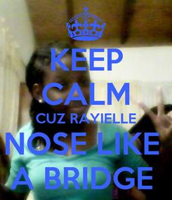 Poster: KEEP CALM CUZ RAYIELLE NOSE LIKE  A BRIDGE