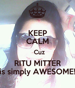 Poster: KEEP CALM   Cuz RITU MITTER is simply AWESOME!