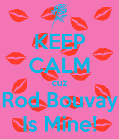 Poster: KEEP CALM cuz Rod Bouvay Is Mine!