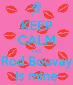 Poster: KEEP CALM cuz Rod Bouvay Is mine