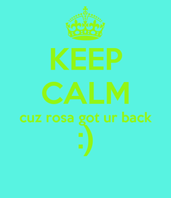 Poster: KEEP CALM cuz rosa got ur back :)