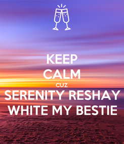 Poster: KEEP CALM CUZ SERENITY RESHAY WHITE MY BESTIE