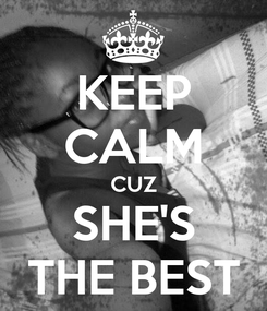 Poster: KEEP CALM CUZ SHE'S THE BEST