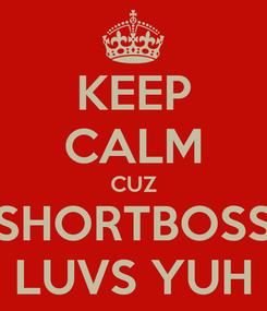 Poster: KEEP CALM CUZ SHORTBOSS LUVS YUH