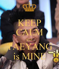 Poster: KEEP CALM cuz TAEYANG is MINE