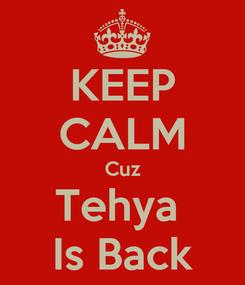Poster: KEEP CALM Cuz Tehya  Is Back
