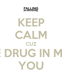 Poster: KEEP CALM CUZ THE DRUG IN ME IS YOU