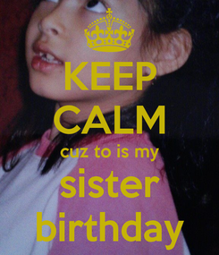 Poster: KEEP CALM cuz to is my sister birthday