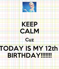 Poster: KEEP CALM Cuz TODAY IS MY 12th  BIRTHDAY!!!!!!!