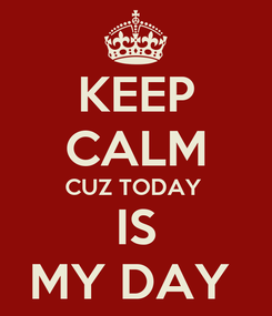 Poster: KEEP CALM CUZ TODAY  IS MY DAY