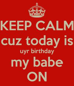 Poster: KEEP CALM cuz today is uyr birthday my babe ON
