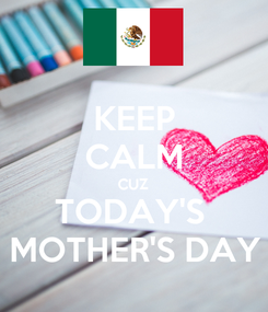 Poster: KEEP CALM CUZ TODAY'S  MOTHER'S DAY