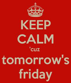 Poster: KEEP CALM 'cuz  tomorrow's friday