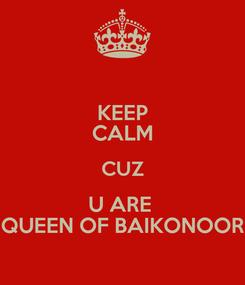Poster: KEEP CALM CUZ U ARE  QUEEN OF BAIKONOOR
