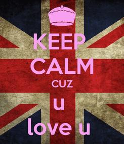 Poster: KEEP  CALM CUZ u  love u