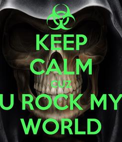 Poster: KEEP CALM CUZ U ROCK MY WORLD