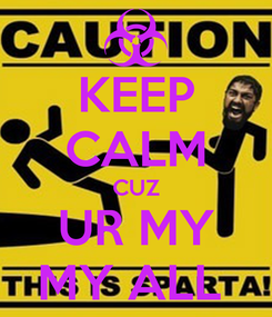 Poster: KEEP CALM CUZ UR MY MY ALL