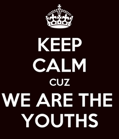 Poster: KEEP CALM CUZ WE ARE THE  YOUTHS