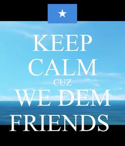 Poster: KEEP CALM CUZ WE DEM FRIENDS
